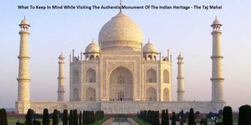 What To Keep In Mind While Visiting The Authentic Monument Of The Indian Heritage - The Taj Mahal