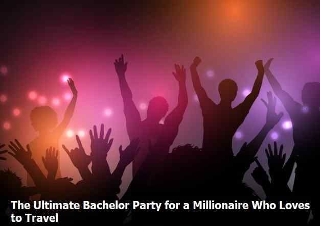 The Ultimate Bachelor Party for a Millionaire Who Loves to Travel